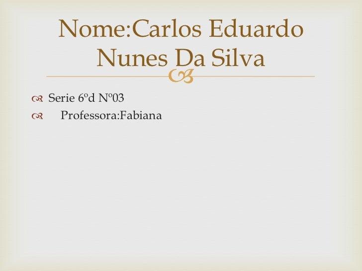 Nome:Carlos Eduardo      Nunes Da Silva                        Serie 6ºd Nº03 Professora:Fabiana