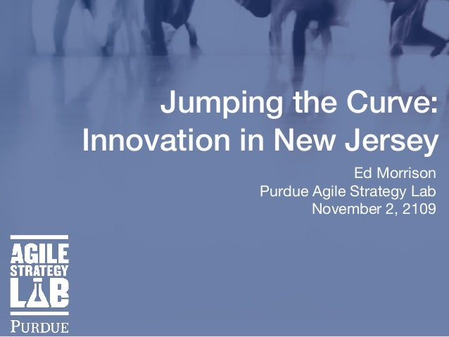 Jumping the Curve: Innovation in New Jersey Ed Morrison  Purdue Agile Strategy Lab  November 2, 2109
