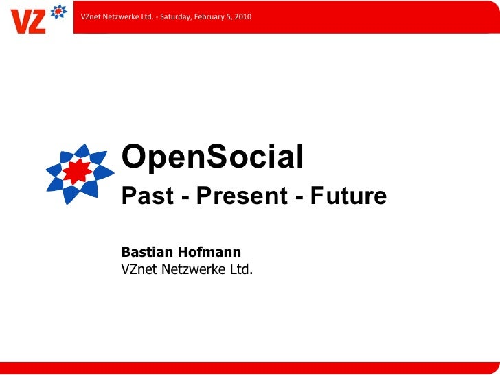 VZnet	  Netzwerke	  Ltd.	  -­‐	  Saturday,	  February	  5,	  2010                 OpenSocial                 Past - Presen...