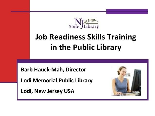 Job Readiness Skills Training in the Public Library Barb Hauck-Mah, Director Lodi Memorial Public Library Lodi, New Jersey...