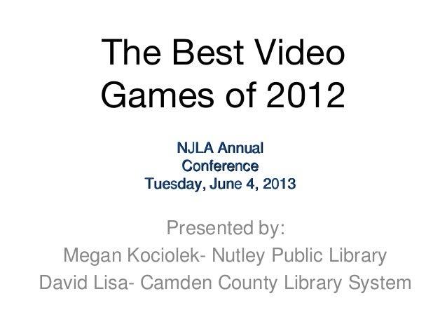 The Best VideoGames of 2012Presented by:Megan Kociolek- Nutley Public LibraryDavid Lisa- Camden County Library SystemNJLA ...