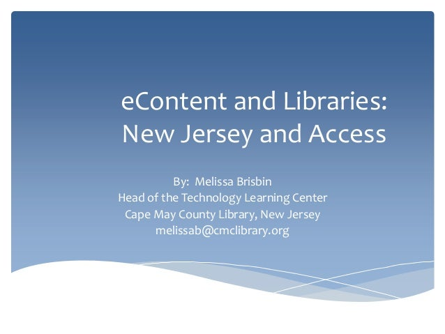 eContent and Libraries:New Jersey and AccessBy: Melissa BrisbinHead of the Technology Learning CenterCape May County Libra...