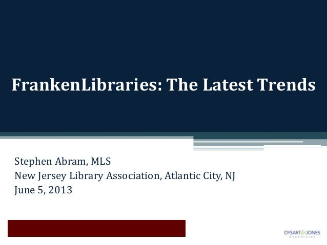FrankenLibraries: The Latest TrendsStephen Abram, MLSNew Jersey Library Association, Atlantic City, NJJune 5, 2013