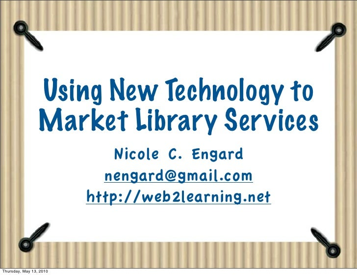 Using New Technology to                  Market Library Services                              Nicole C. Engard            ...