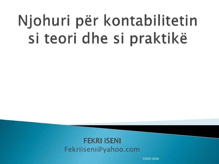 FEKRI ISENI <br />Njohuri për kontabilitetin si teori dhe si praktikë<br />FEKRI ISENI<br />Fekriiseni@yahoo.com<br />
