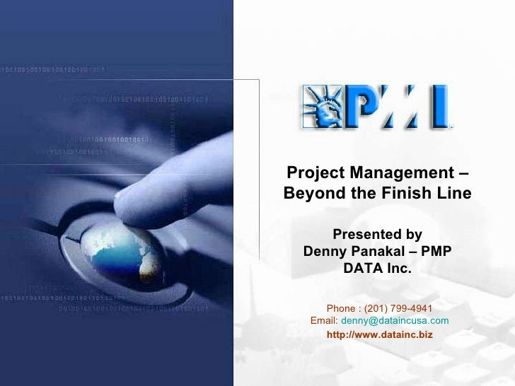 Phone : (201) 799-4941 Email:  [email_address] http://www.datainc.biz Project Management – Beyond the Finish Line Presente...