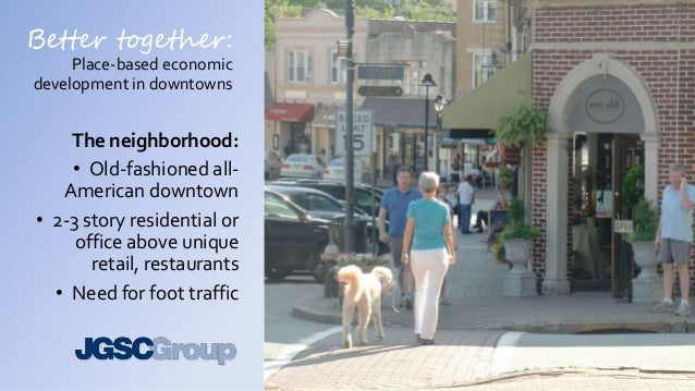 Better together: Place-based economic development in downtowns The neighborhood: • Old-fashioned all- American downtown • ...