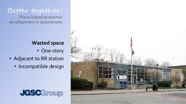 Better together: Place-based economic development in downtowns Wasted space • One-story • Adjacent to RR station • Incompa...