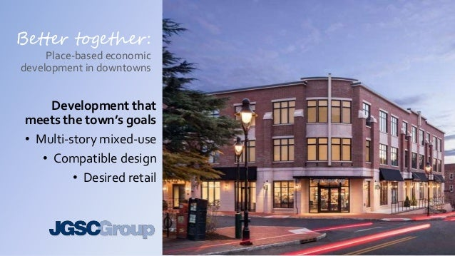 Better together: Place-based economic development in downtowns Development that meets the town's goals • Multi-story mixed...