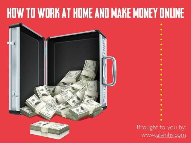 HOWTOWORKATHOMEANDMAKEMONEYONLINE Brought to you by:	  www.alvinhy.com