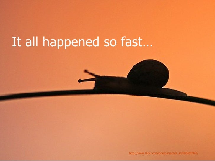 It all happened so fast… http://www.flickr.com/photos/rachel_s/2906095941/