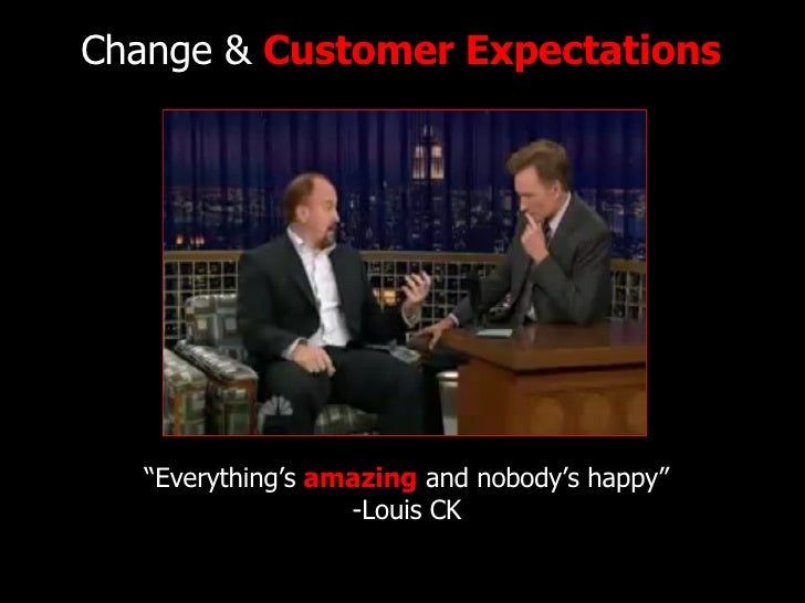 """Change &  Customer Expectations """" Everything's  amazing  and nobody's happy"""" -Louis CK"""