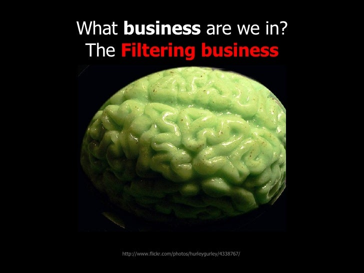 What  business  are we in? The  Filtering business http://www.flickr.com/photos/radiorover/2787677403/ http://www.flickr.c...