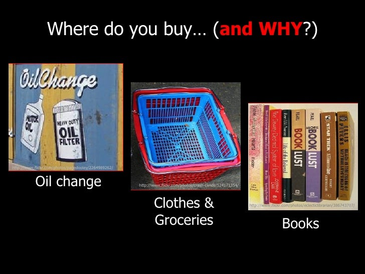 Where do you buy… ( and   WHY ?) http://www.flickr.com/photos/pagedooley/2264989262/ Oil change Books Clothes & Groceries ...