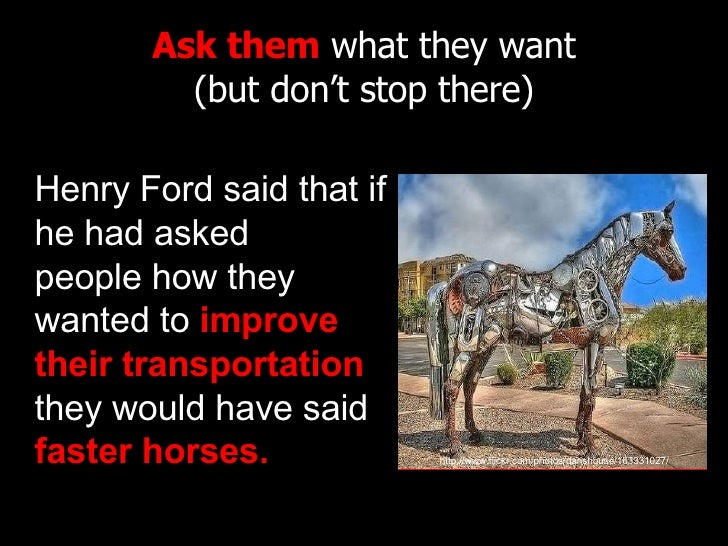 Ask them  what they want (but don't stop there) Henry Ford said that if he had asked peoplehow they wanted to  improve th...