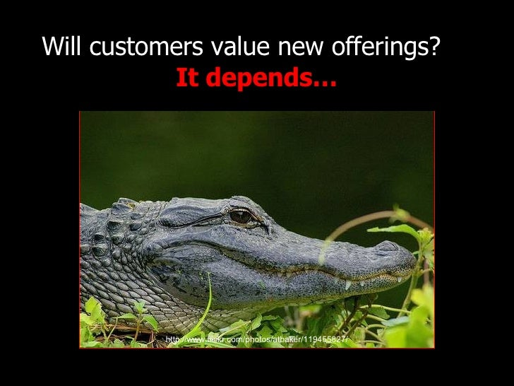Will customers value new offerings?  It depends… http://www.flickr.com/photos/atbaker/119455827/