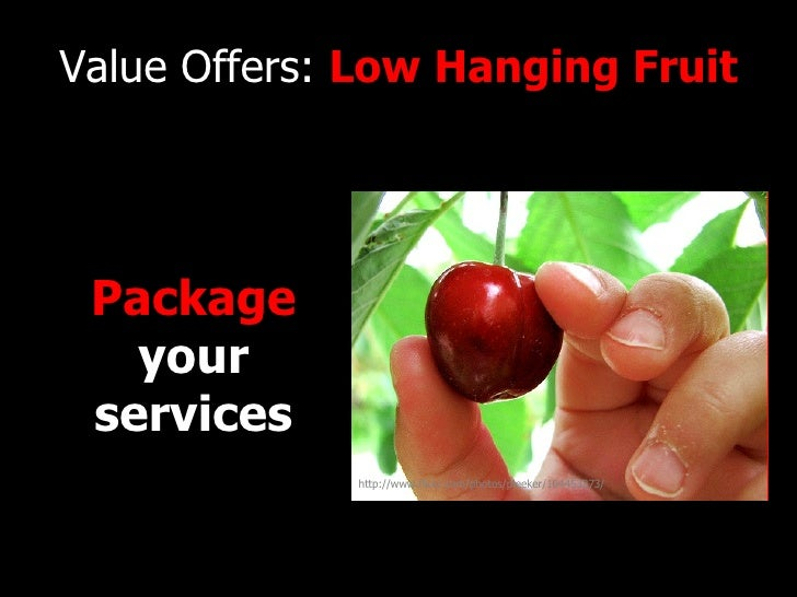 Value Offers:  Low Hanging Fruit Package  your services http://www.flickr.com/photos/pleeker/164453373/