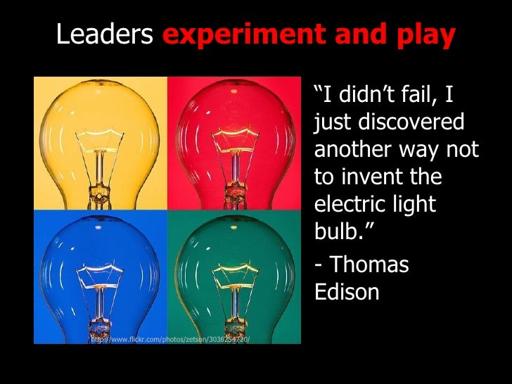 """Leaders  experiment   and play <ul><li>""""I didn't fail, I just discovered another way not to invent the electric light bulb..."""