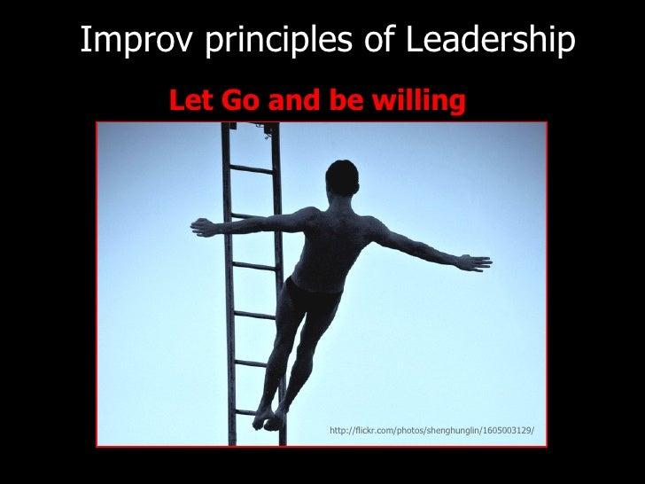 <ul><li>Let Go and be willing </li></ul>Improv principles of   Leadership http://flickr.com/photos/shenghunglin/1605003129/