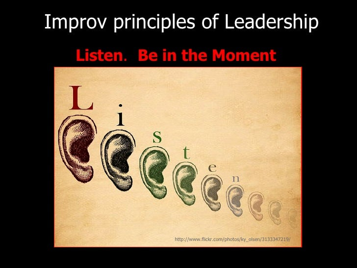 <ul><li>Listen .  Be in the Moment </li></ul>Improv principles of   Leadership http://www.flickr.com/photos/ky_olsen/31333...