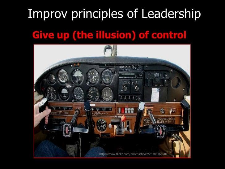 Improv principles of   Leadership <ul><li>Give up (the illusion) of control  </li></ul>http://www.flickr.com/photos/blyzz/...