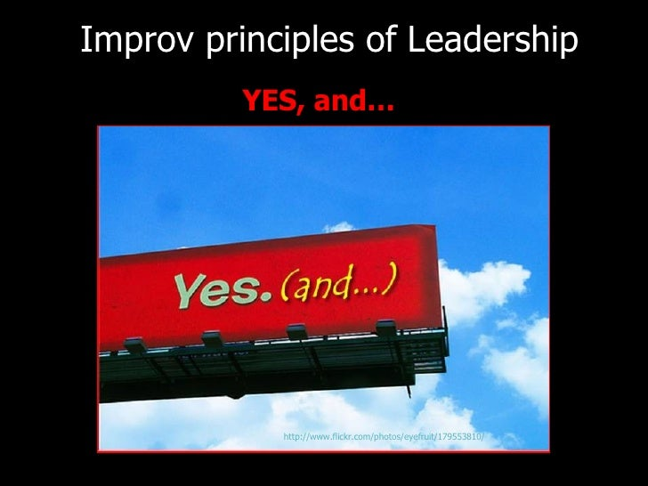 <ul><li>YES, and… </li></ul>Improv principles of   Leadership http://www.flickr.com/photos/eyefruit/179553810/