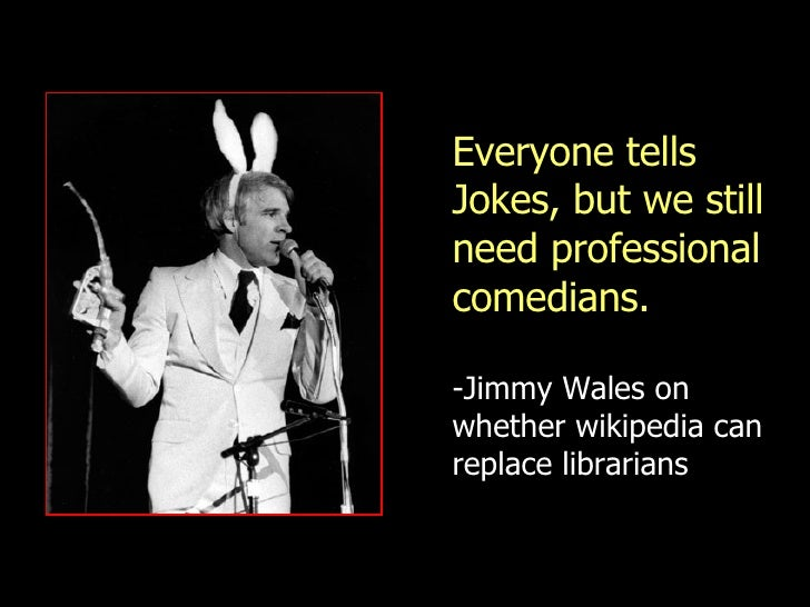 Everyone tells Jokes, but we still need professional comedians. -Jimmy Wales on whether wikipedia can replace librarians h...