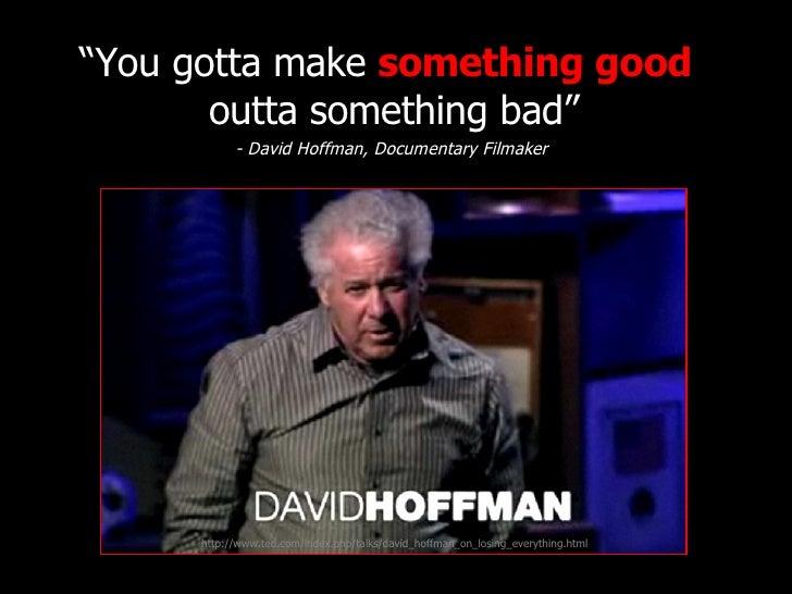 "<ul><li>"" You gotta make  something good   outta something bad"" </li></ul><ul><li>- David Hoffman, Documentary Filmaker </..."