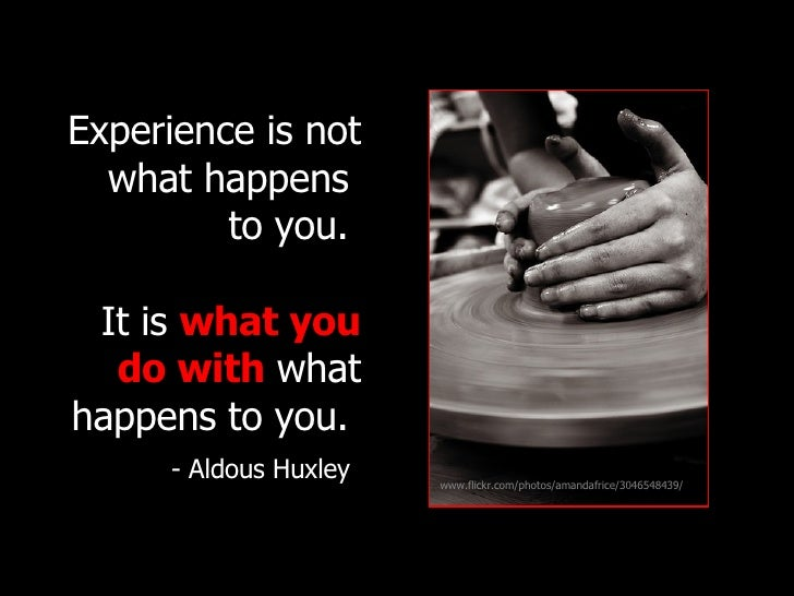 Experience is not what happens  to you.   It is   what you do with   what happens to you.   - Aldous Huxley   www.flickr.c...