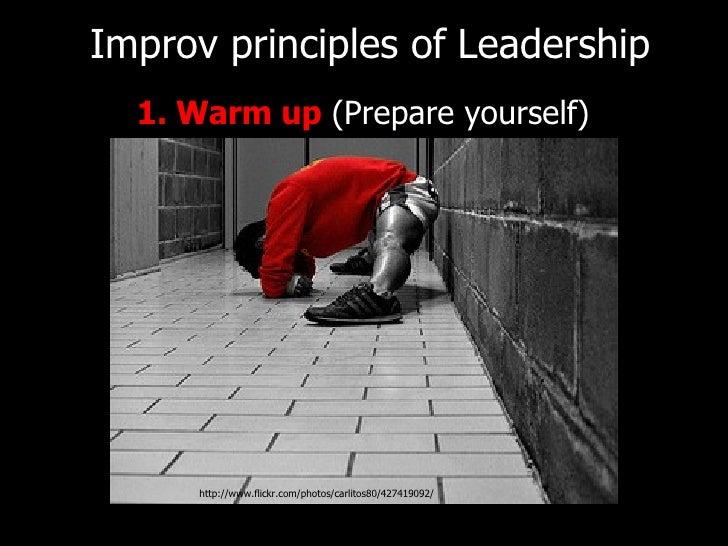 <ul><li>1. Warm up  (Prepare yourself) </li></ul>Improv principles of   Leadership http://www.flickr.com/photos/carlitos80...