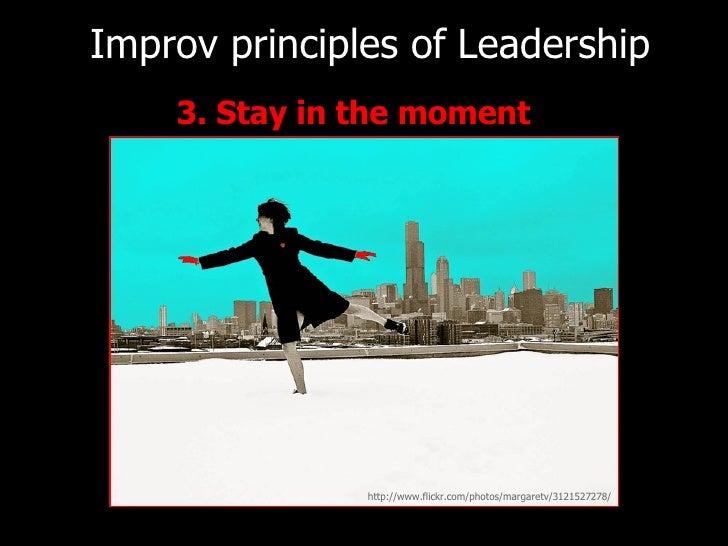 <ul><li>3. Stay in the moment   </li></ul>Improv principles of   Leadership http://www.flickr.com/photos/margaretv/3121527...