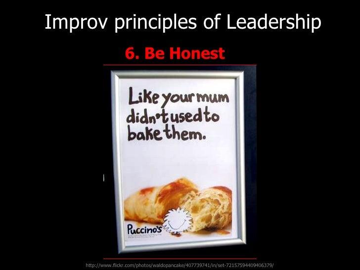 <ul><li>6. Be Honest   </li></ul>Improv principles of   Leadership http://www.flickr.com/photos/waldopancake/407739741/in/...