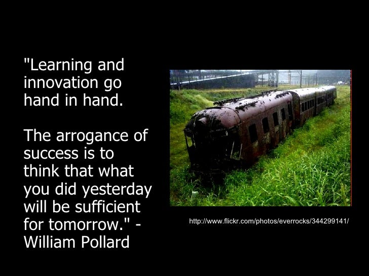 <ul><li>&quot;Learning and innovation go hand in hand.  The arrogance of success is to think that what you did yesterday w...
