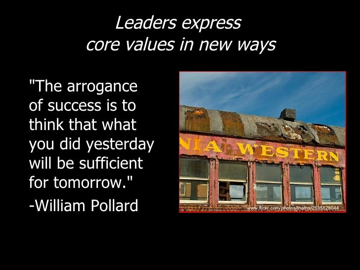 Leaders express  core values in new ways <ul><li>&quot;The arrogance of success is to think that what you did yesterday wi...