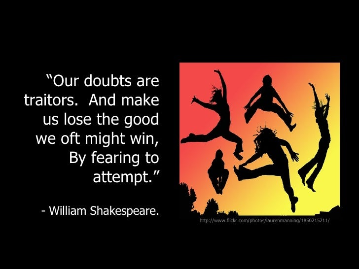 """<ul><li>""""Our doubts are traitors.  And make us lose the good we oft might win, By fearing to attempt."""" </li></ul><ul><li>-..."""