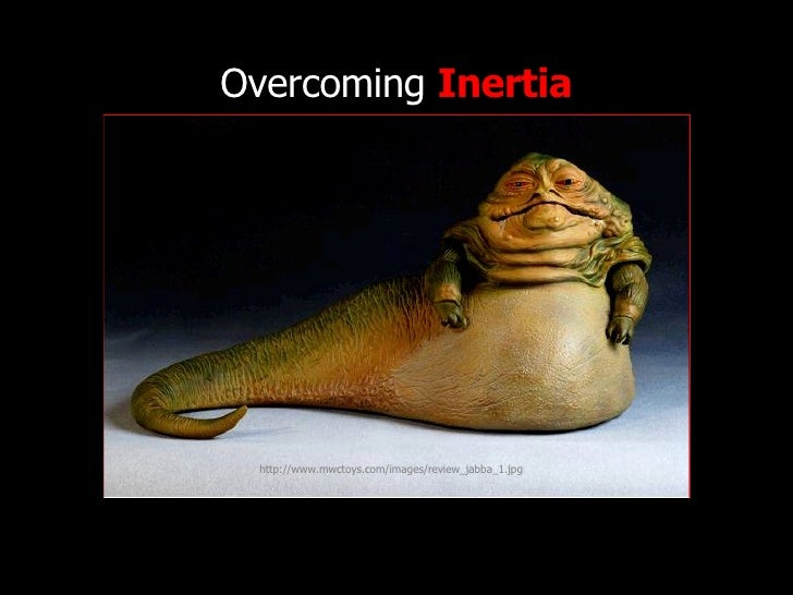 Overcoming  Inertia http://www.flickr.com/photos/radiorover/2787677403/ http://www.mwctoys.com/images/review_jabba_1.jpg
