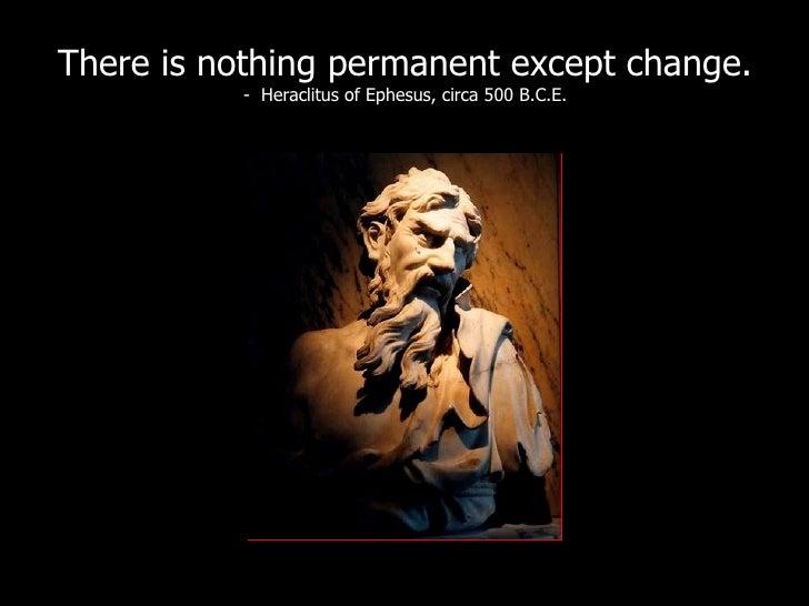 There is nothing permanent except change. -  Heraclitus of Ephesus, circa 500 B.C.E.