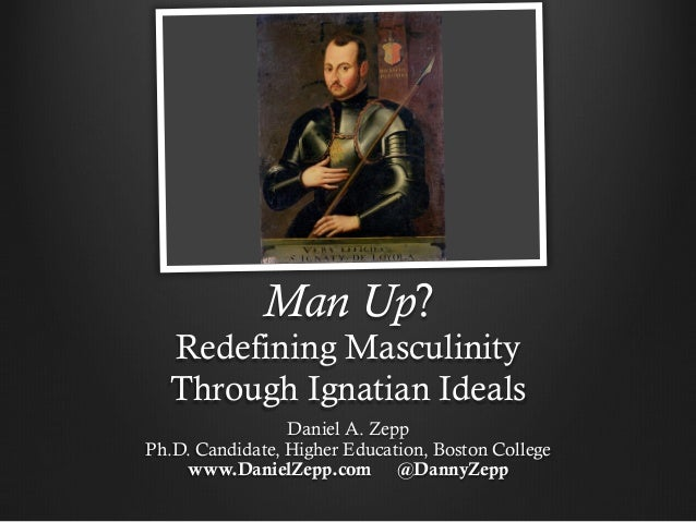 Man Up? Redefining Masculinity Through Ignatian Ideals Daniel A. Zepp Ph.D. Candidate, Higher Education, Boston College ww...