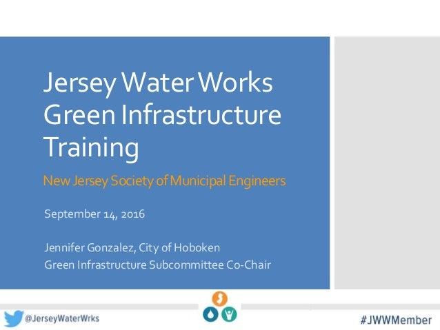 JerseyWaterWorks Green Infrastructure Training NewJerseySocietyofMunicipalEngineers September 14, 2016 Jennifer Gonzalez,C...