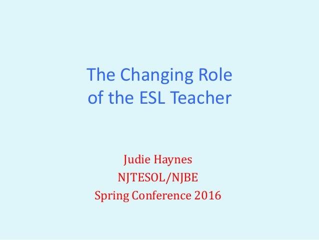 the changing role of the esl teacher judie haynes njtesolnjbe spring conference 2016 - Esl Teacher Duties