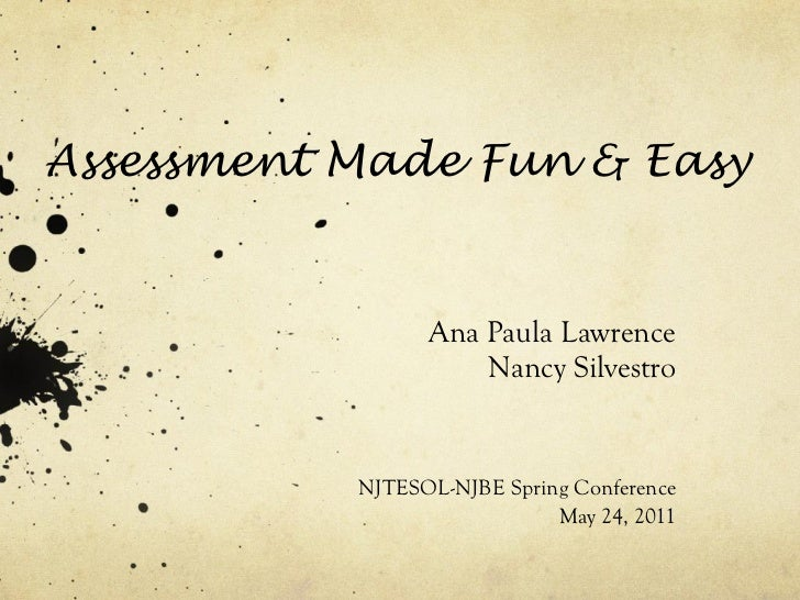 Assessment Made Fun & Easy Ana Paula Lawrence Nancy Silvestro NJTESOL-NJBE Spring Conference May 24, 2011