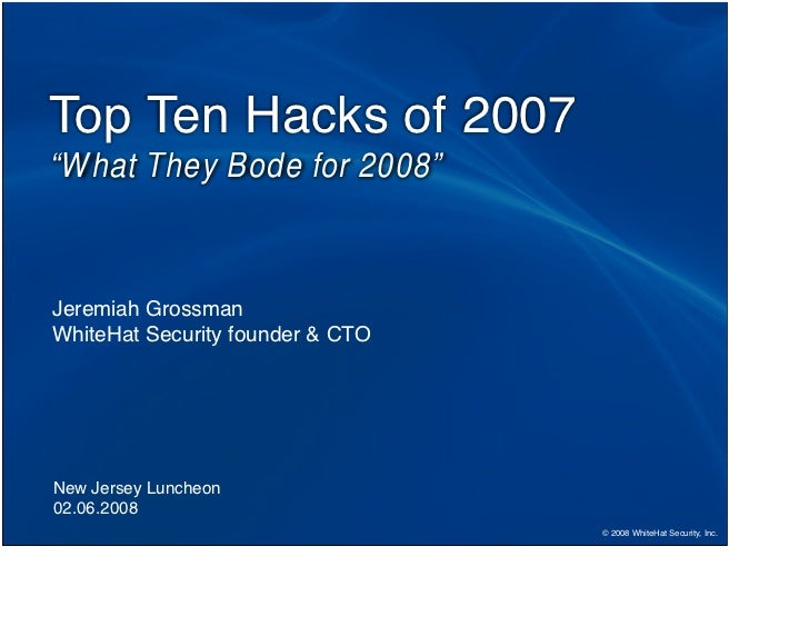 "Top Ten Hacks of 2007 ""What They Bode for 2008""    Jeremiah Grossman WhiteHat Security founder  CTO     New Jersey Luncheo..."