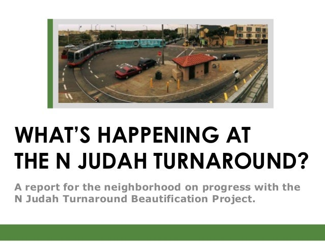WHAT'S HAPPENING ATTHE N JUDAH TURNAROUND?A report for the neighborhood on progress with theN Judah Turnaround Beautificat...