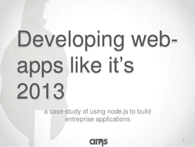 Developing web-apps like it's2013  a case-study of using node.js to build         entreprise applications                 ...