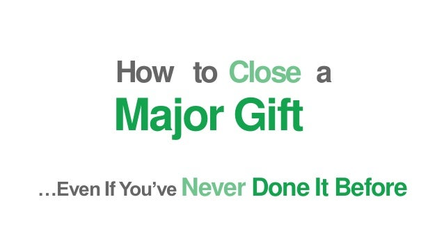 How …Even If You've Never Done It Before Close Major Gift to a