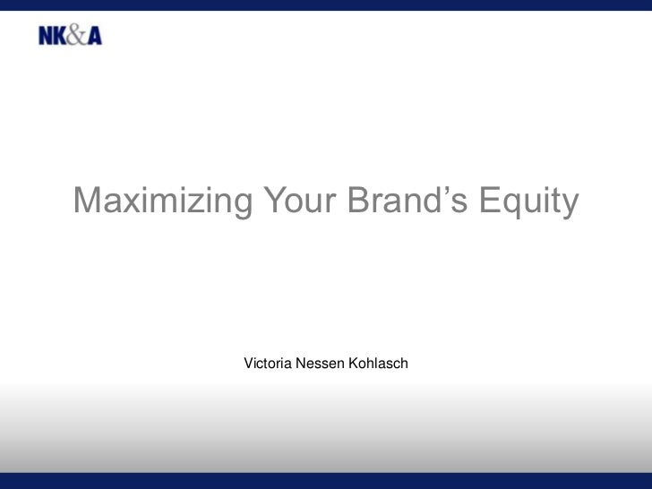 Maximizing Your Brand's Equity<br />Victoria Nessen Kohlasch<br />