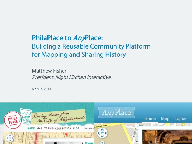 PhilaPlace to  Any Place:  Building a Reusable Community Platform  for Mapping and Sharing History Matthew Fisher Presiden...
