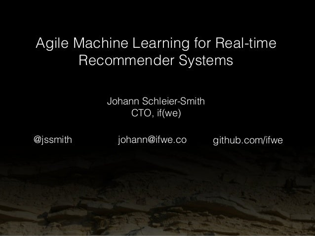 Agile Machine Learning for Real-time  Recommender Systems  Johann Schleier-Smith  CTO, if(we)  @jssmith johann@ifwe.co git...