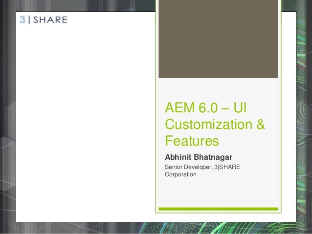 AEM 6.0 – UI Customization & Features Abhinit Bhatnagar Senior Developer, 3|SHARE Corporation