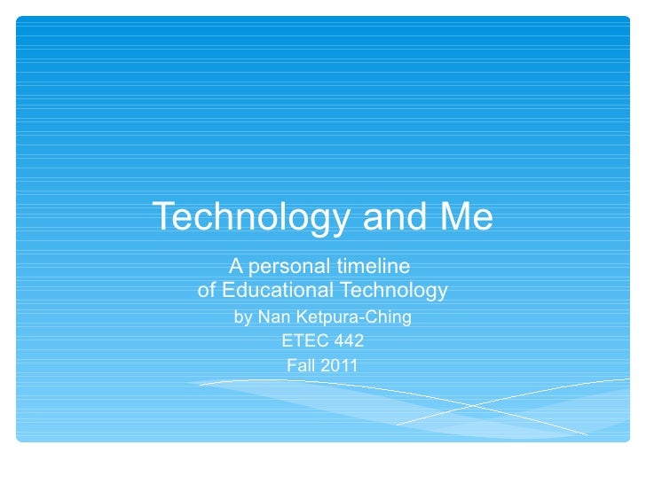 Technology and Me A personal timeline  of Educational Technology by Nan Ketpura-Ching ETEC 442 Fall 2011